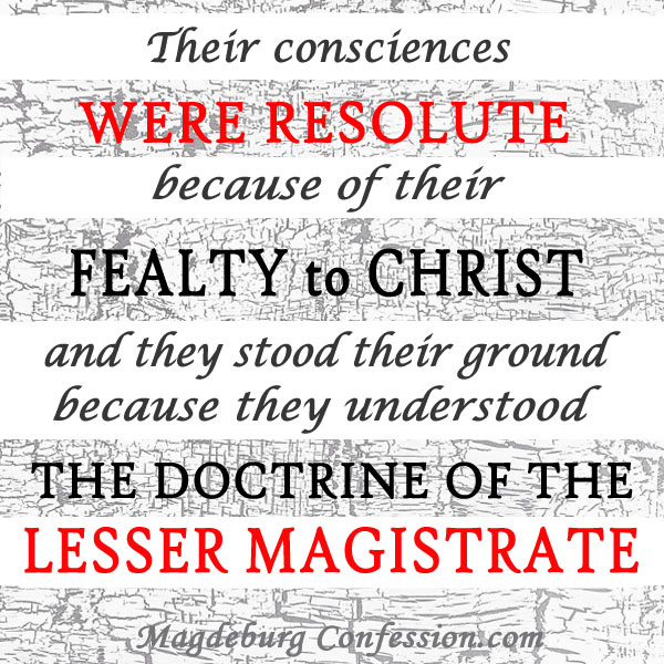 Their consciences were resolute because of their fealty to Christ, and they stood their ground because they understood the doctrine of the lesser magistrate.